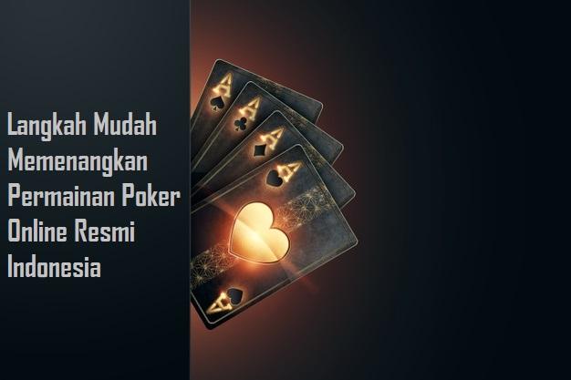 Langkah Mudah Memenangkan Permainan Poker Online Resmi Indonesia